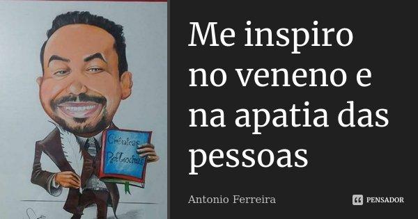 Me inspiro no veneno e na apatia das pessoas... Frase de Antonio Ferreira.