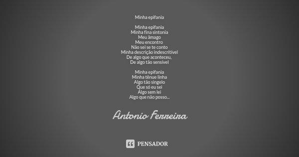 Minha epifania Minha epifania Minha fina sintonia Meu âmago Meu encontro Não sei se te conto Minha descrição indescritível De algo que aconteceu, De algo tão se... Frase de Antonio Ferreira.