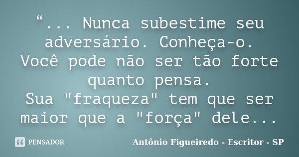 """""""... Nunca subestime seu adversário. Conheça-o. Você pode não ser tão forte quanto pensa. Sua """"fraqueza"""" tem que ser maior que a """"força"""" del... Frase de Antônio Figueiredo - Escritor - SP."""