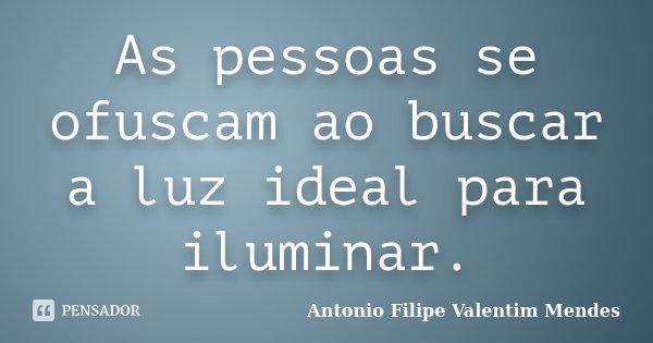 As pessoas se ofuscam ao buscar a luz ideal para iluminar.... Frase de Antonio Filipe Valentim Mendes.