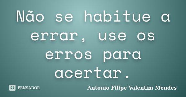 Não se habitue a errar, use os erros para acertar.... Frase de Antonio Filipe Valentim Mendes.