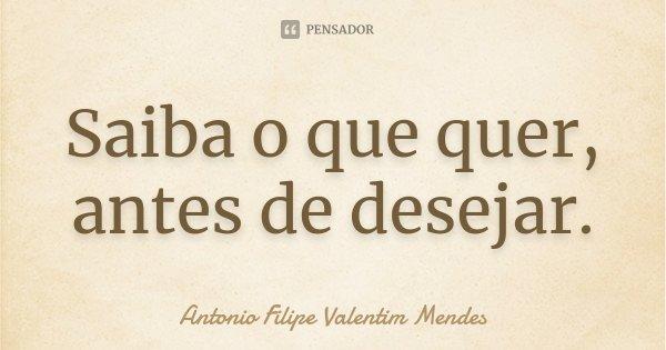 Saiba o que quer, antes de desejar.... Frase de Antonio Filipe Valentim Mendes.