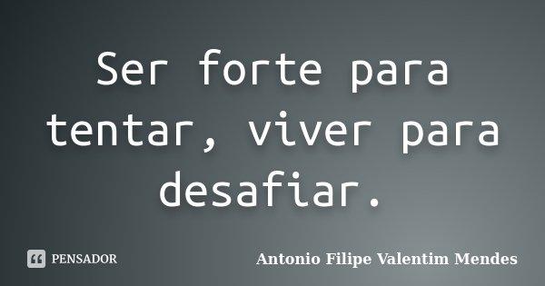 Ser forte para tentar, viver para desafiar.... Frase de Antonio Filipe Valentim Mendes.