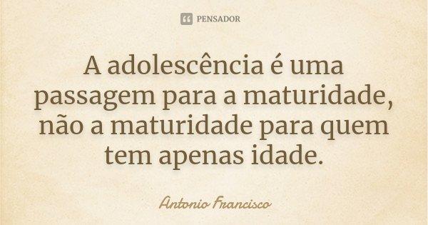 A adolescência é uma passagem para a maturidade, não a maturidade para quem tem apenas idade.... Frase de Antonio Francisco.
