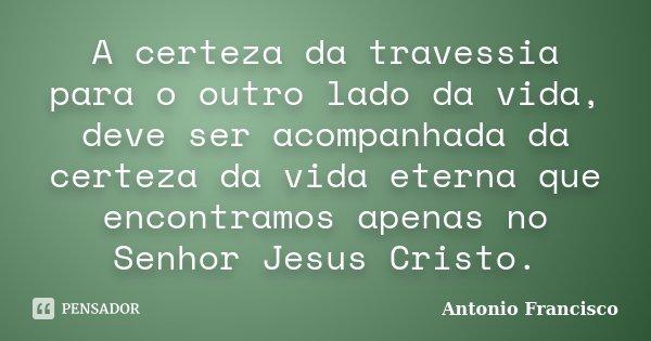 A certeza da travessia para o outro lado da vida, deve ser acompanhada da certeza da vida eterna que encontramos apenas no Senhor Jesus Cristo.... Frase de Antonio Francisco.