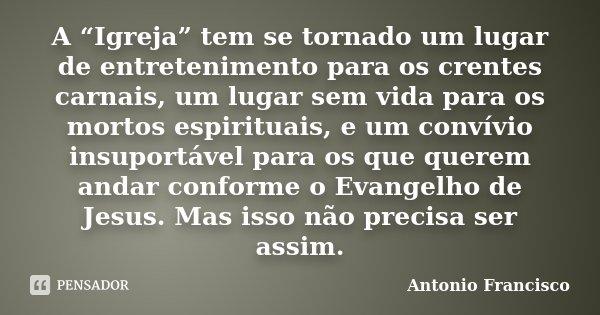 """A """"Igreja"""" tem se tornado um lugar de entretenimento para os crentes carnais, um lugar sem vida para os mortos espirituais, e um convívio insuportável para os q... Frase de Antonio Francisco."""