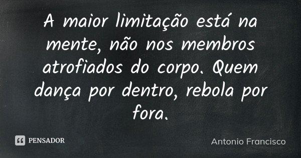 A maior limitação está na mente, não nos membros atrofiados do corpo. Quem dança por dentro, rebola por fora.... Frase de Antonio Francisco.