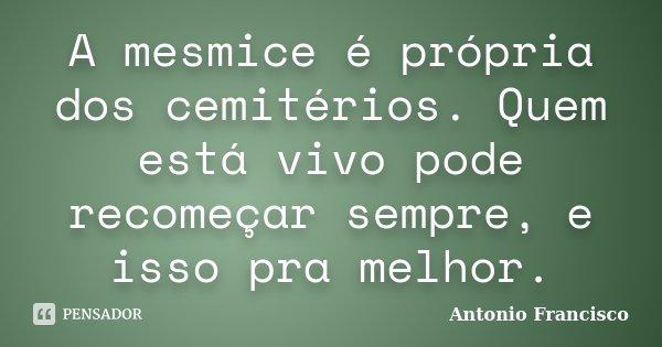 A mesmice é própria dos cemitérios. Quem está vivo pode recomeçar sempre, e isso pra melhor.... Frase de Antonio Francisco.
