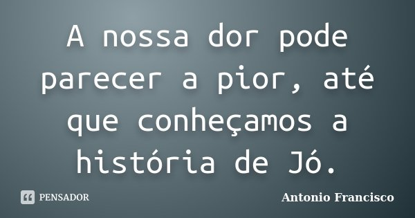 A nossa dor pode parecer a pior, até que conheçamos a história de Jó.... Frase de Antonio Francisco.