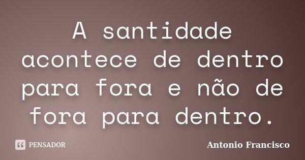 A santidade acontece de dentro para fora e não de fora para dentro.... Frase de Antonio Francisco.
