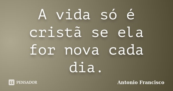 A vida só é cristã se ela for nova cada dia.... Frase de Antonio Francisco.