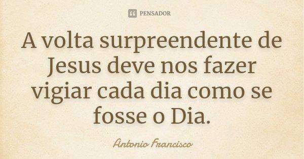 A volta surpreendente de Jesus deve nos fazer vigiar cada dia como se fosse o Dia.... Frase de Antonio Francisco.