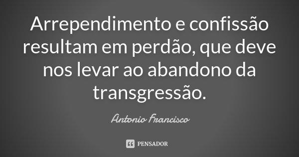 Arrependimento e confissão resultam em perdão, que deve nos levar ao abandono da transgressão.... Frase de Antonio Francisco.