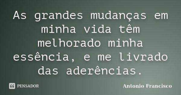 As grandes mudanças em minha vida têm melhorado minha essência, e me livrado das aderências.... Frase de Antonio Francisco.