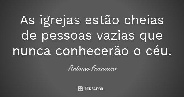 As igrejas estão cheias de pessoas vazias que nunca conhecerão o céu.... Frase de Antonio Francisco.