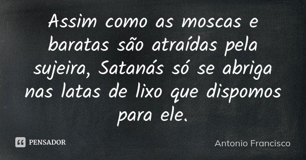 Assim como as moscas e baratas são atraídas pela sujeira, Satanás só se abriga nas latas de lixo que dispomos para ele.... Frase de Antonio Francisco.
