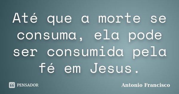 Até que a morte se consuma, ela pode ser consumida pela fé em Jesus.... Frase de Antonio Francisco.