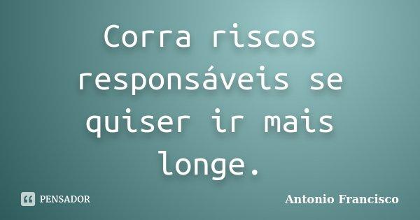 Corra riscos responsáveis se quiser ir mais longe.... Frase de Antonio Francisco.