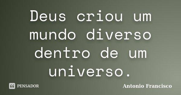 Deus criou um mundo diverso dentro de um universo.... Frase de Antonio Francisco.