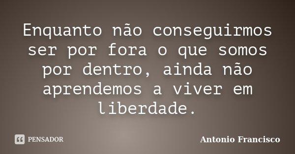 Enquanto não conseguirmos ser por fora o que somos por dentro, ainda não aprendemos a viver em liberdade.... Frase de Antonio Francisco.