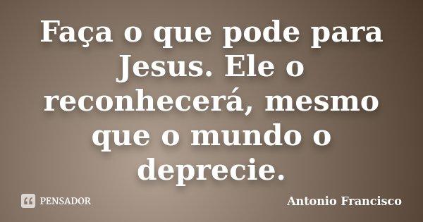 Faça o que pode para Jesus. Ele o reconhecerá, mesmo que o mundo o deprecie.... Frase de Antonio Francisco.