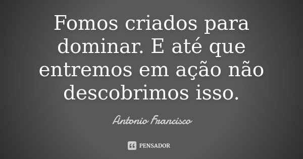 Fomos criados para dominar. E até que entremos em ação não descobrimos isso.... Frase de Antonio Francisco.