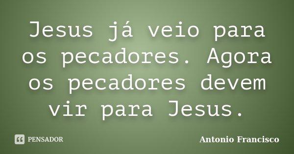 Jesus já veio para os pecadores. Agora os pecadores devem vir para Jesus.... Frase de Antonio Francisco.