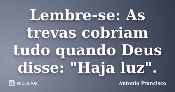 "Lembre-se: As trevas cobriam tudo quando Deus disse: ""Haja luz"".... Frase de Antonio Francisco."