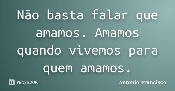Não basta falar que amamos. Amamos quando vivemos para quem amamos.... Frase de Antonio Francisco.
