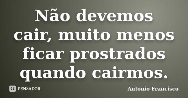 Não devemos cair, muito menos ficar prostrados quando cairmos.... Frase de Antonio Francisco.