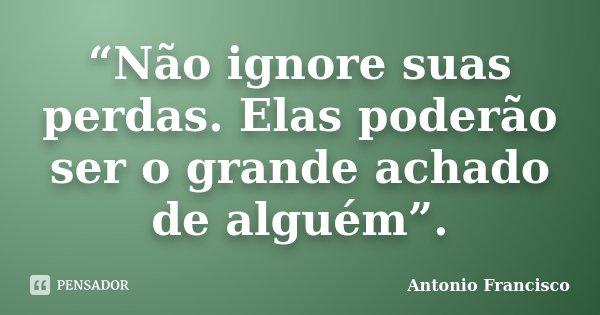 """""""Não ignore suas perdas. Elas poderão ser o grande achado de alguém"""".... Frase de Antonio Francisco."""