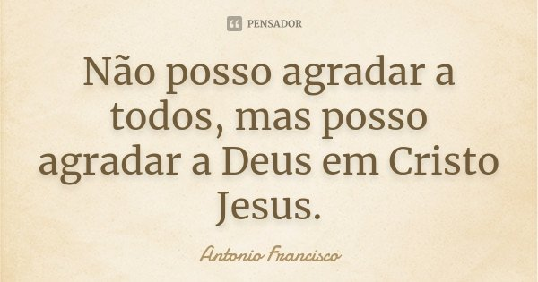 Não posso agradar a todos, mas posso agradar a Deus em Cristo Jesus.... Frase de Antonio Francisco..