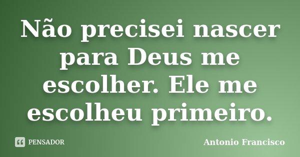 Não precisei nascer para Deus me escolher. Ele me escolheu primeiro.... Frase de Antonio Francisco.