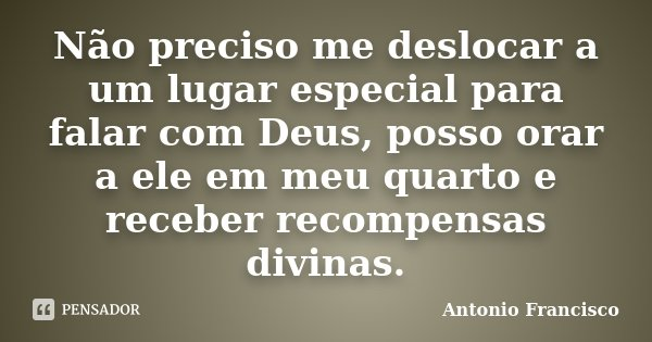 Não preciso me deslocar a um lugar especial para falar com Deus, posso orar a ele em meu quarto e receber recompensas divinas.... Frase de Antonio Francisco.