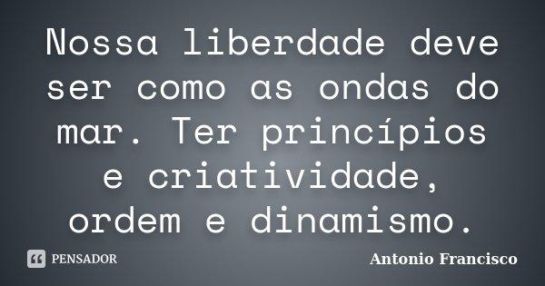 Nossa liberdade deve ser como as ondas do mar. Ter princípios e criatividade, ordem e dinamismo.... Frase de Antonio Francisco.
