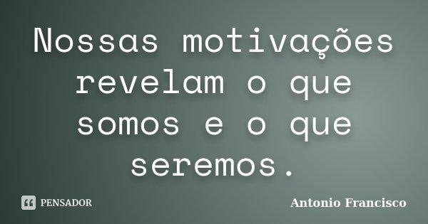 Nossas motivações revelam o que somos e o que seremos.... Frase de Antonio Francisco.