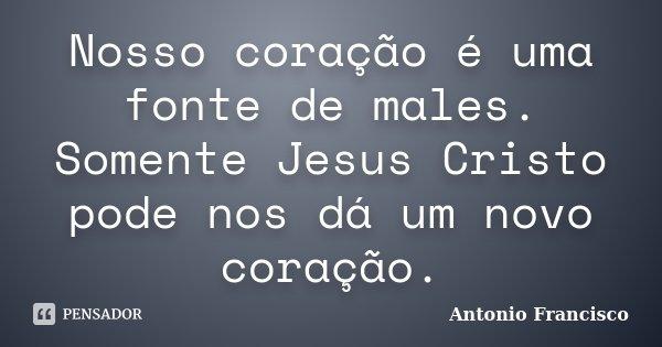 Nosso coração é uma fonte de males. Somente Jesus Cristo pode nos dá um novo coração.... Frase de Antonio Francisco.
