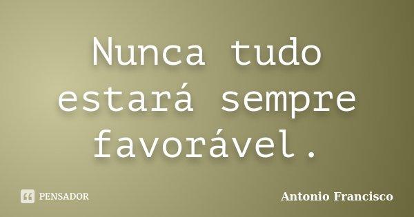 Nunca tudo estará sempre favorável.... Frase de Antonio Francisco.