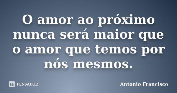 O amor ao próximo nunca será maior que o amor que temos por nós mesmos.... Frase de Antonio Francisco.