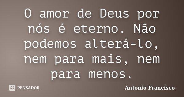 O amor de Deus por nós é eterno. Não podemos alterá-lo, nem para mais, nem para menos.... Frase de Antonio Francisco.