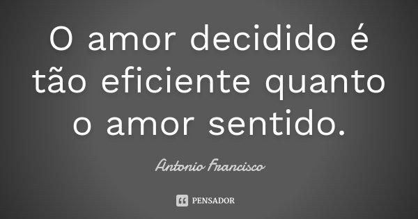 O amor decidido é tão eficiente quanto o amor sentido.... Frase de Antonio Francisco.