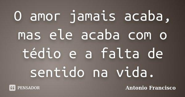 O amor jamais acaba, mas ele acaba com o tédio e a falta de sentido na vida.... Frase de Antonio Francisco.