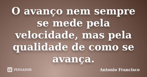 O avanço nem sempre se mede pela velocidade, mas pela qualidade de como se avança.... Frase de Antonio Francisco.