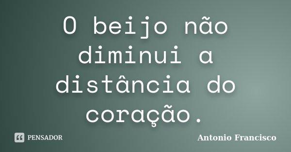 O beijo não diminui a distância do coração.... Frase de Antonio Francisco.