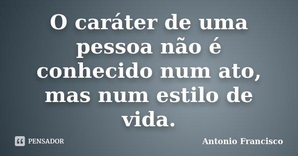 O caráter de uma pessoa não é conhecido num ato, mas num estilo de vida.... Frase de Antonio Francisco.
