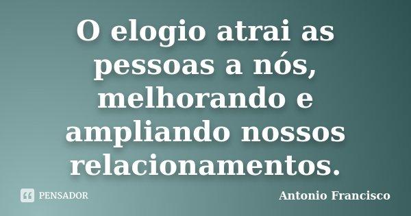O elogio atrai as pessoas a nós, melhorando e ampliando nossos relacionamentos.... Frase de Antonio Francisco.