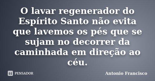 O lavar regenerador do Espírito Santo não evita que lavemos os pés que se sujam no decorrer da caminhada em direção ao céu.... Frase de Antonio Francisco.