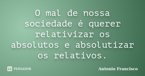O mal de nossa sociedade é querer relativizar os absolutos e absolutizar os relativos.... Frase de Antonio Francisco.