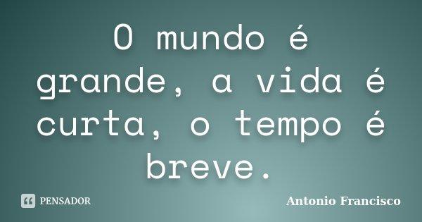 O mundo é grande, a vida é curta, o tempo é breve.... Frase de Antonio Francisco.