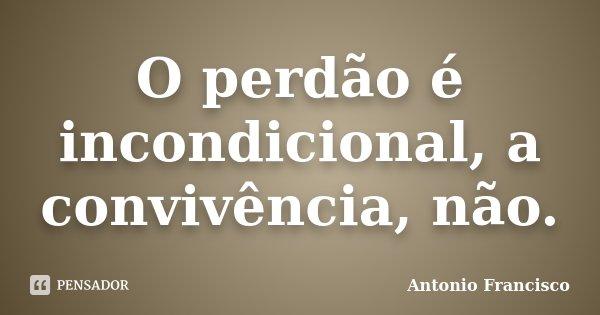 O perdão é incondicional, a convivência, não.... Frase de Antonio Francisco.